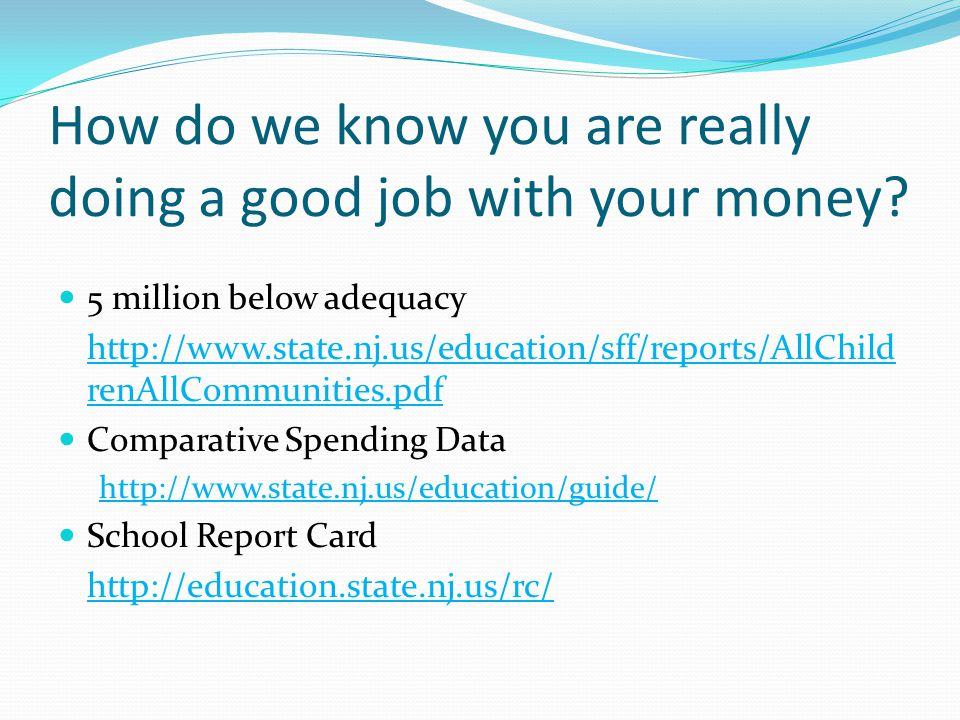 How do we know you are really doing a good job with your money? 5 million below adequacy http://www.state.nj.us/education/sff/reports/AllChild renAllC