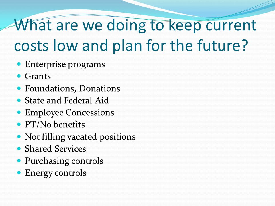 What are we doing to keep current costs low and plan for the future? Enterprise programs Grants Foundations, Donations State and Federal Aid Employee