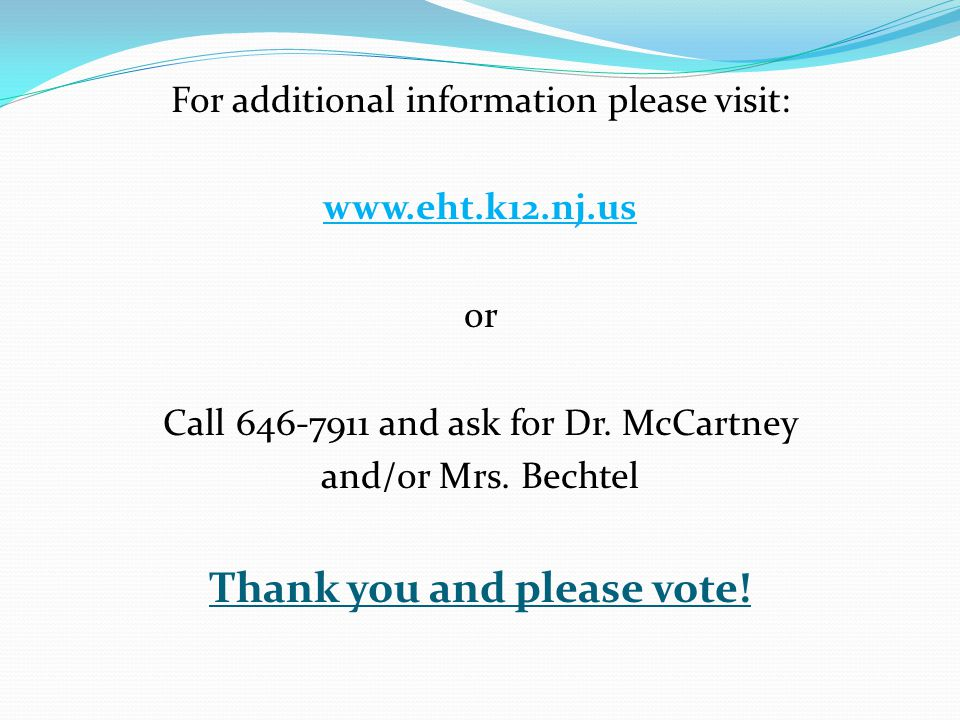 For additional information please visit: www.eht.k12.nj.us or Call 646-7911 and ask for Dr. McCartney and/or Mrs. Bechtel Thank you and please vote!
