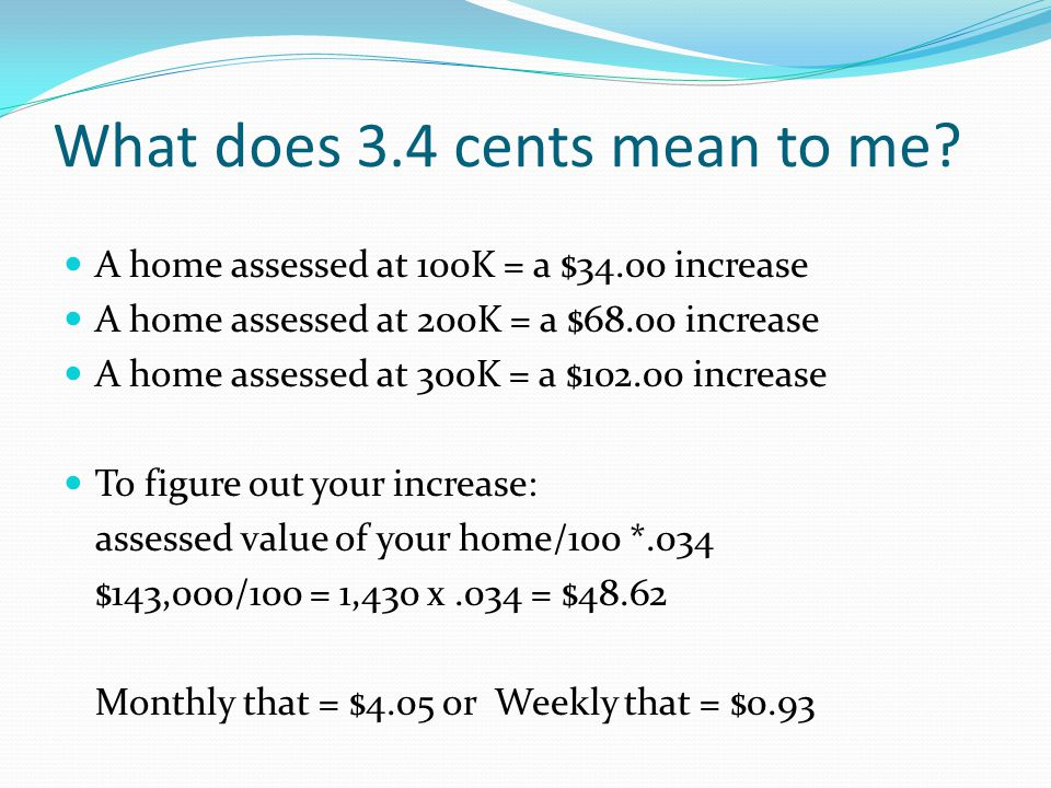 What does 3.4 cents mean to me? A home assessed at 100K = a $34.00 increase A home assessed at 200K = a $68.00 increase A home assessed at 300K = a $1