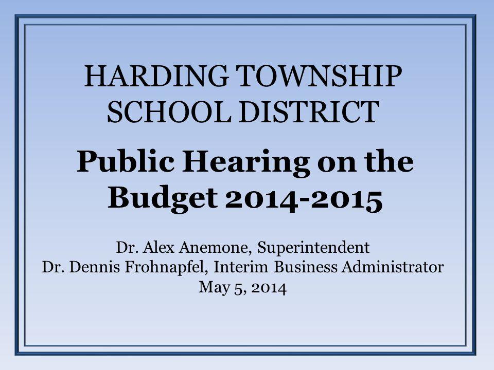 HARDING TOWNSHIP SCHOOL DISTRICT Public Hearing on the Budget 2014-2015 Dr. Alex Anemone, Superintendent Dr. Dennis Frohnapfel, Interim Business Admin