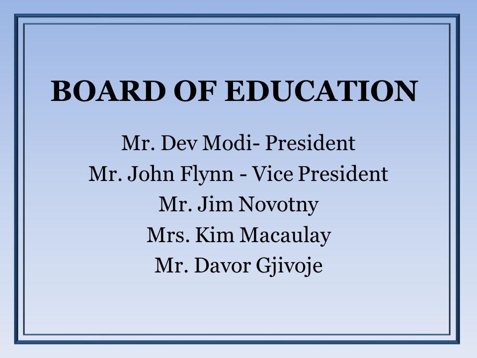 BOARD OF EDUCATION Mr. Dev Modi- President Mr. John Flynn - Vice President Mr. Jim Novotny Mrs. Kim Macaulay Mr. Davor Gjivoje