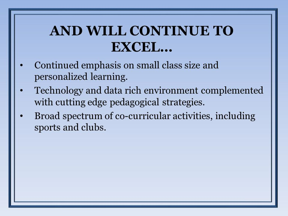 AND WILL CONTINUE TO EXCEL… Continued emphasis on small class size and personalized learning. Technology and data rich environment complemented with c
