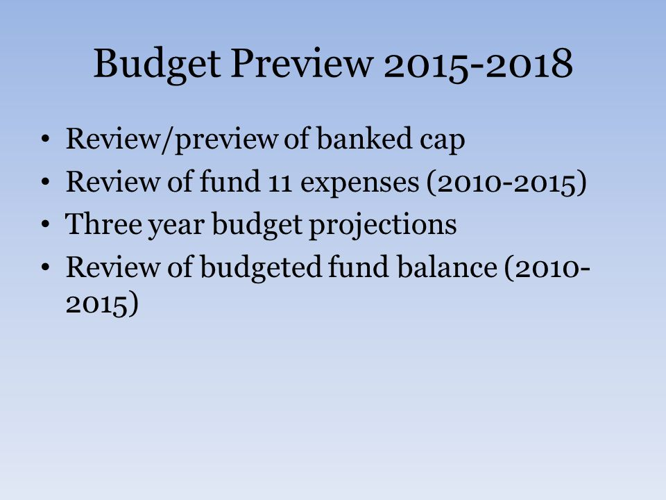 Budget Preview 2015-2018 Review/preview of banked cap Review of fund 11 expenses (2010-2015) Three year budget projections Review of budgeted fund balance (2010- 2015)
