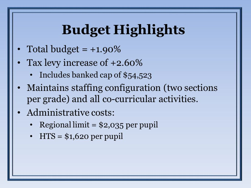 Budget Highlights Total budget = +1.90% Tax levy increase of +2.60% Includes banked cap of $54,523 Maintains staffing configuration (two sections per grade) and all co-curricular activities.