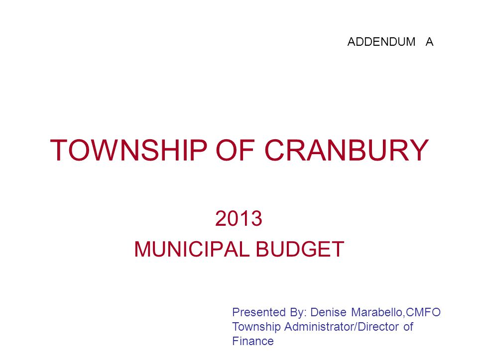 TOWNSHIP OF CRANBURY 2013 MUNICIPAL BUDGET Presented By: Denise Marabello,CMFO Township Administrator/Director of Finance ADDENDUM A