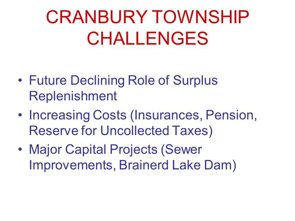 CRANBURY TOWNSHIP CHALLENGES Future Declining Role of Surplus Replenishment Increasing Costs (Insurances, Pension, Reserve for Uncollected Taxes) Majo