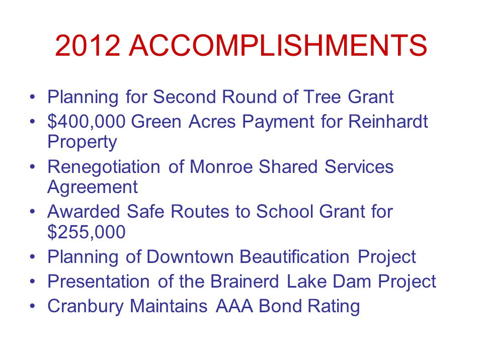 2012 ACCOMPLISHMENTS Planning for Second Round of Tree Grant $400,000 Green Acres Payment for Reinhardt Property Renegotiation of Monroe Shared Services Agreement Awarded Safe Routes to School Grant for $255,000 Planning of Downtown Beautification Project Presentation of the Brainerd Lake Dam Project Cranbury Maintains AAA Bond Rating