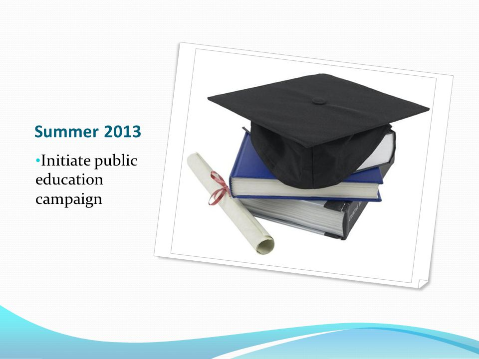 Summer 2013 Initiate public education campaign