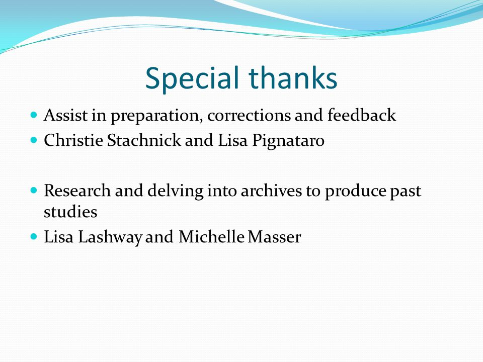 Special thanks Assist in preparation, corrections and feedback Christie Stachnick and Lisa Pignataro Research and delving into archives to produce past studies Lisa Lashway and Michelle Masser