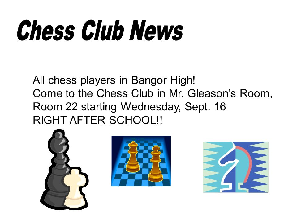 Chess Club News All chess players in Bangor High. Come to the Chess Club in Mr.