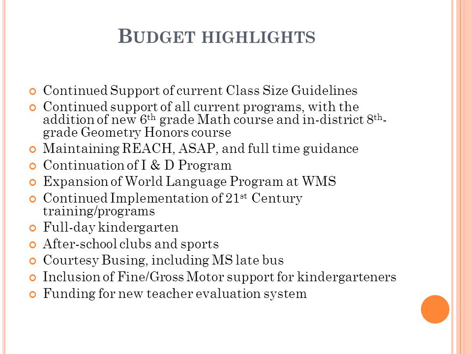 B UDGET HIGHLIGHTS Continued Support of current Class Size Guidelines Continued support of all current programs, with the addition of new 6 th grade Math course and in-district 8 th - grade Geometry Honors course Maintaining REACH, ASAP, and full time guidance Continuation of I & D Program Expansion of World Language Program at WMS Continued Implementation of 21 st Century training/programs Full-day kindergarten After-school clubs and sports Courtesy Busing, including MS late bus Inclusion of Fine/Gross Motor support for kindergarteners Funding for new teacher evaluation system