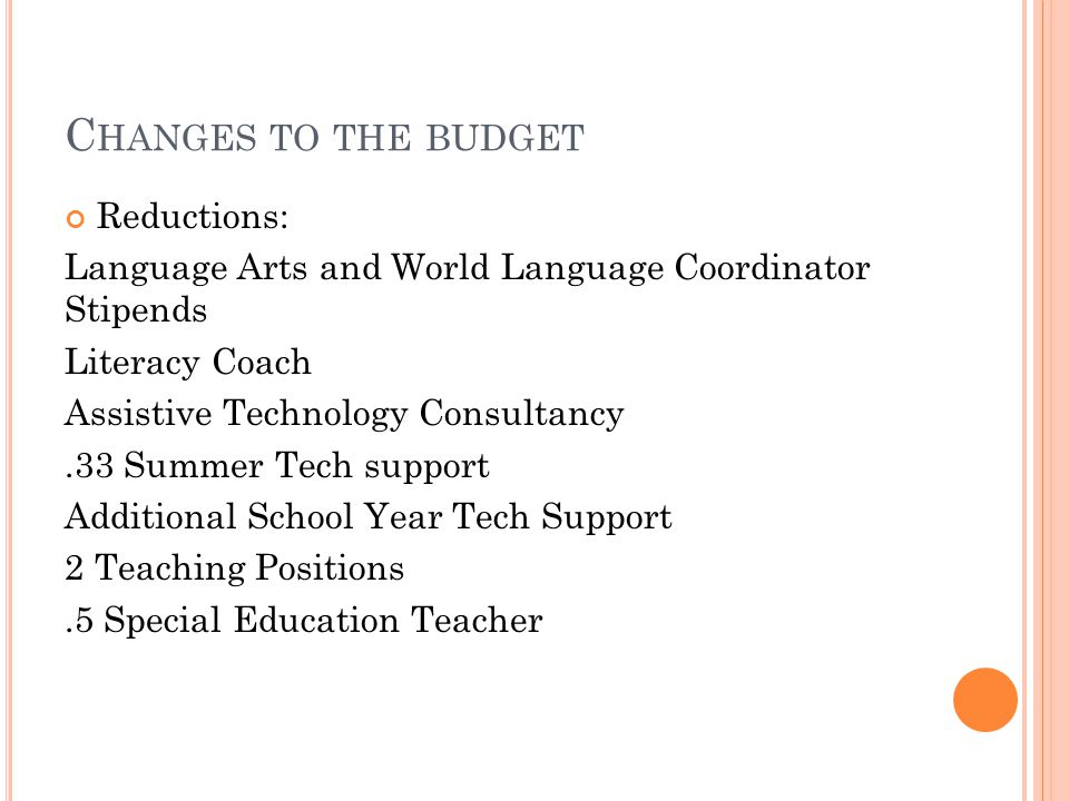 C HANGES TO THE BUDGET Reductions: Language Arts and World Language Coordinator Stipends Literacy Coach Assistive Technology Consultancy.33 Summer Tech support Additional School Year Tech Support 2 Teaching Positions.5 Special Education Teacher