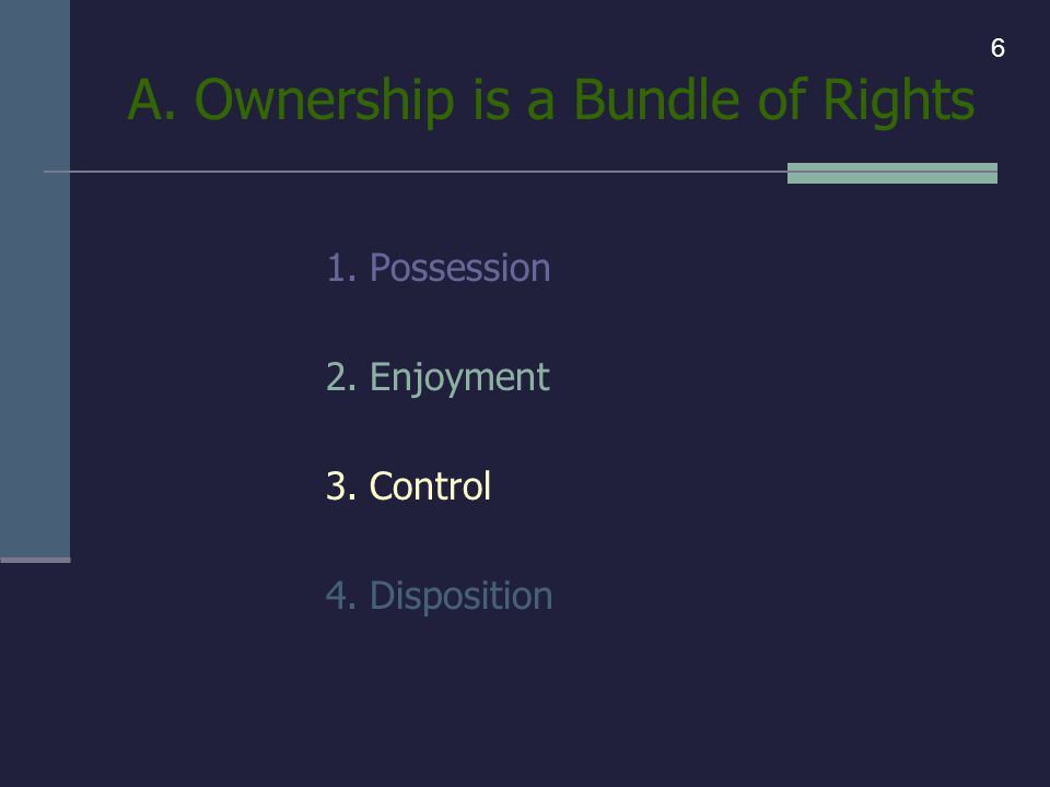 A. Ownership is a Bundle of Rights 1. Possession 2. Enjoyment 3. Control 4. Disposition 6