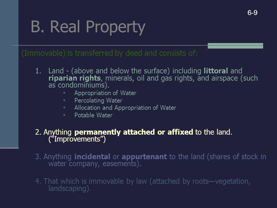 B. Real Property (Immovable) is transferred by deed and consists of: 1.Land - (above and below the surface) including littoral and riparian rights, mi
