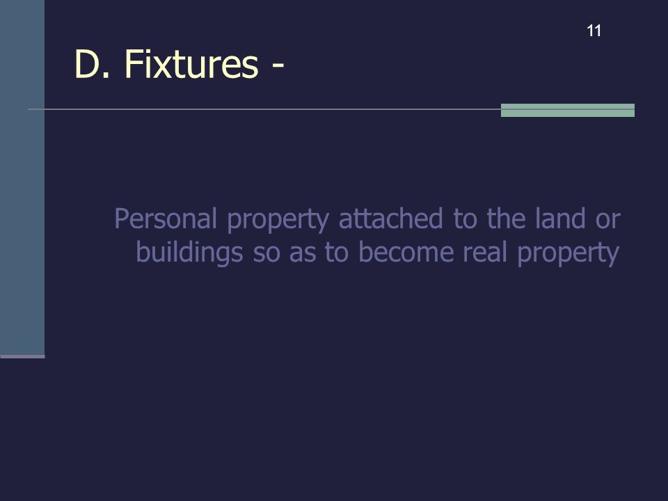 D. Fixtures - Personal property attached to the land or buildings so as to become real property 11