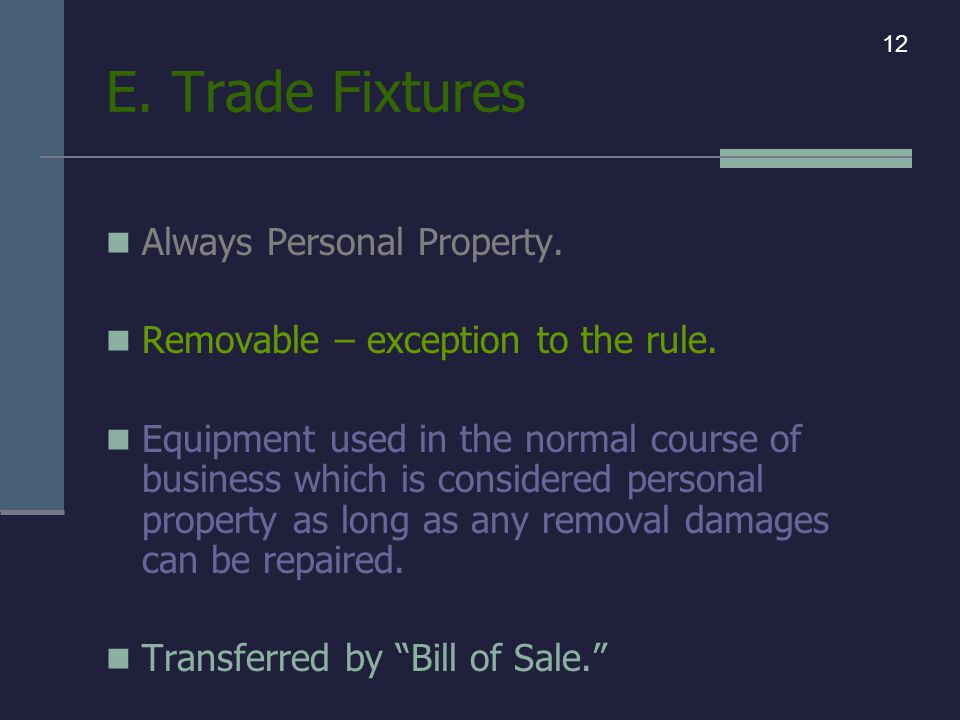 E. Trade Fixtures Always Personal Property. Removable – exception to the rule.