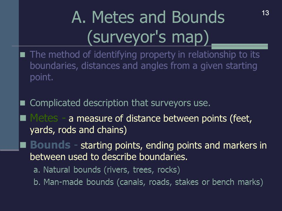 A. Metes and Bounds (surveyor's map) The method of identifying property in relationship to its boundaries, distances and angles from a given starting