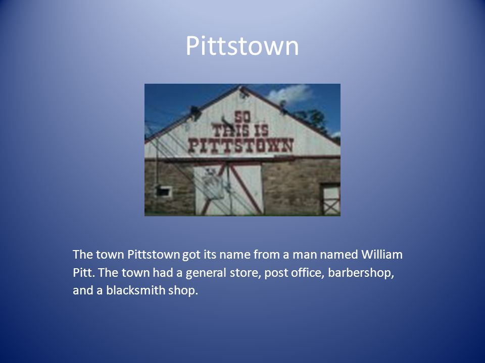 Pittstown The town Pittstown got its name from a man named William Pitt.