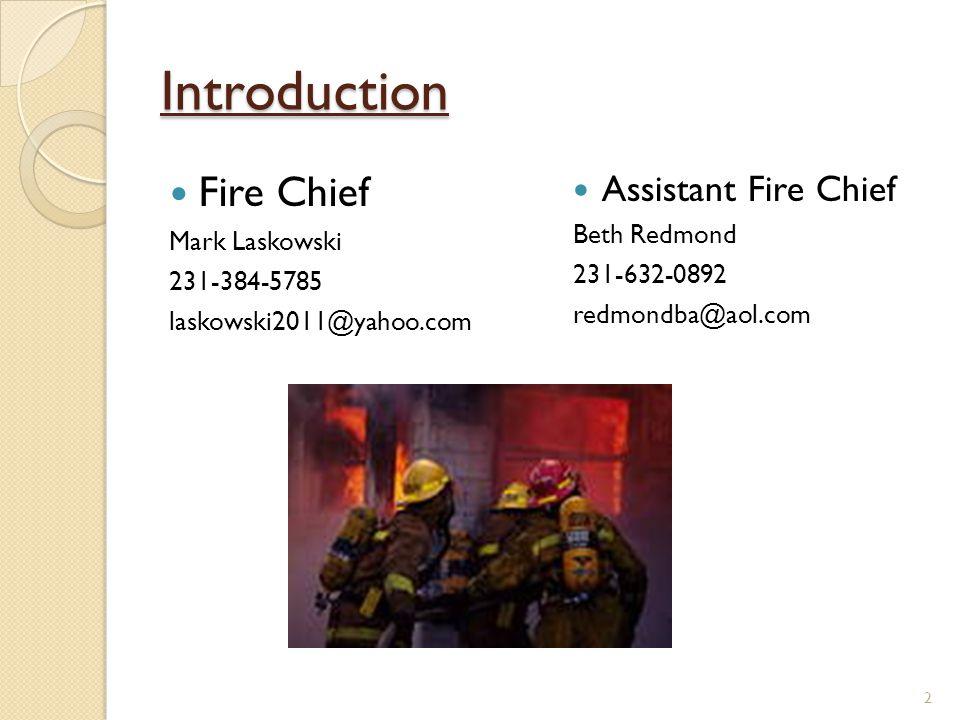 Introduction Fire Chief Mark Laskowski 231-384-5785 laskowski2011@yahoo.com Assistant Fire Chief Beth Redmond 231-632-0892 redmondba@aol.com 2