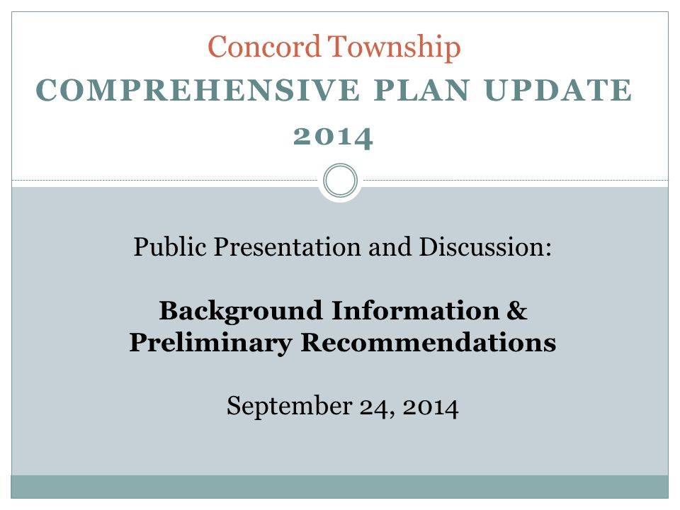 COMPREHENSIVE PLAN UPDATE 2014 Concord Township Public Presentation and Discussion: Background Information & Preliminary Recommendations September 24, 2014