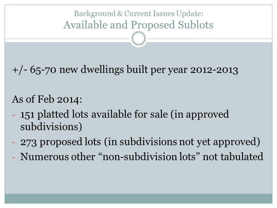 Background & Current Issues Update: Available and Proposed Sublots +/- 65-70 new dwellings built per year 2012-2013 As of Feb 2014: - 151 platted lots