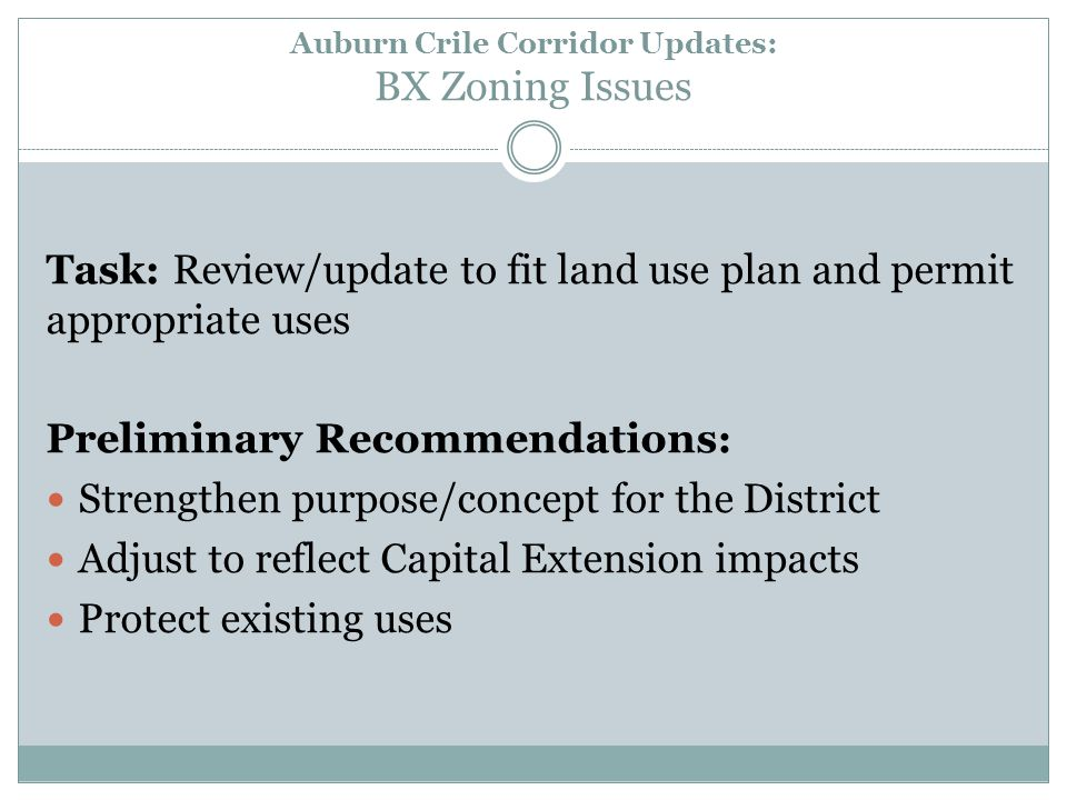 Auburn Crile Corridor Updates: BX Zoning Issues Task: Review/update to fit land use plan and permit appropriate uses Preliminary Recommendations : Strengthen purpose/concept for the District Adjust to reflect Capital Extension impacts Protect existing uses