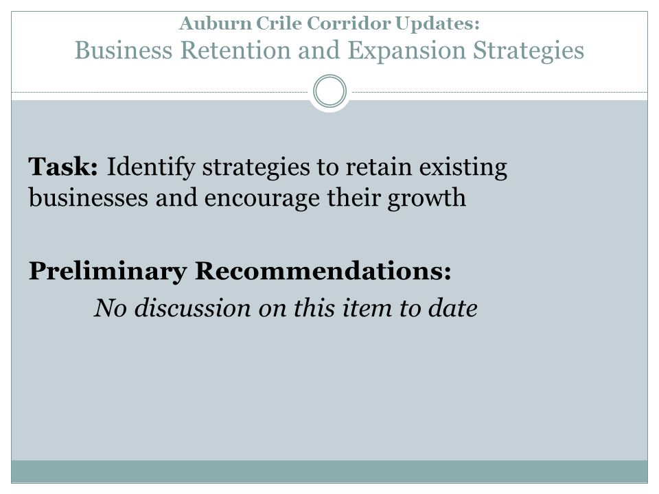 Auburn Crile Corridor Updates: Business Retention and Expansion Strategies Task: Identify strategies to retain existing businesses and encourage their growth Preliminary Recommendations: No discussion on this item to date