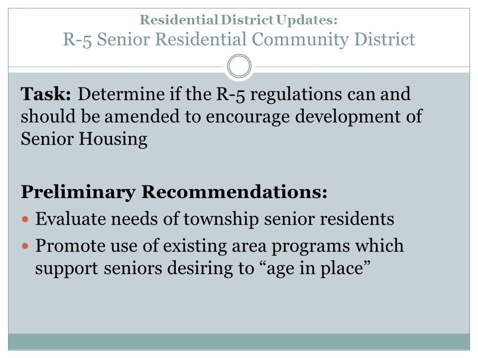 Residential District Updates: R-5 Senior Residential Community District Task: Determine if the R-5 regulations can and should be amended to encourage development of Senior Housing Preliminary Recommendations: Evaluate needs of township senior residents Promote use of existing area programs which support seniors desiring to age in place