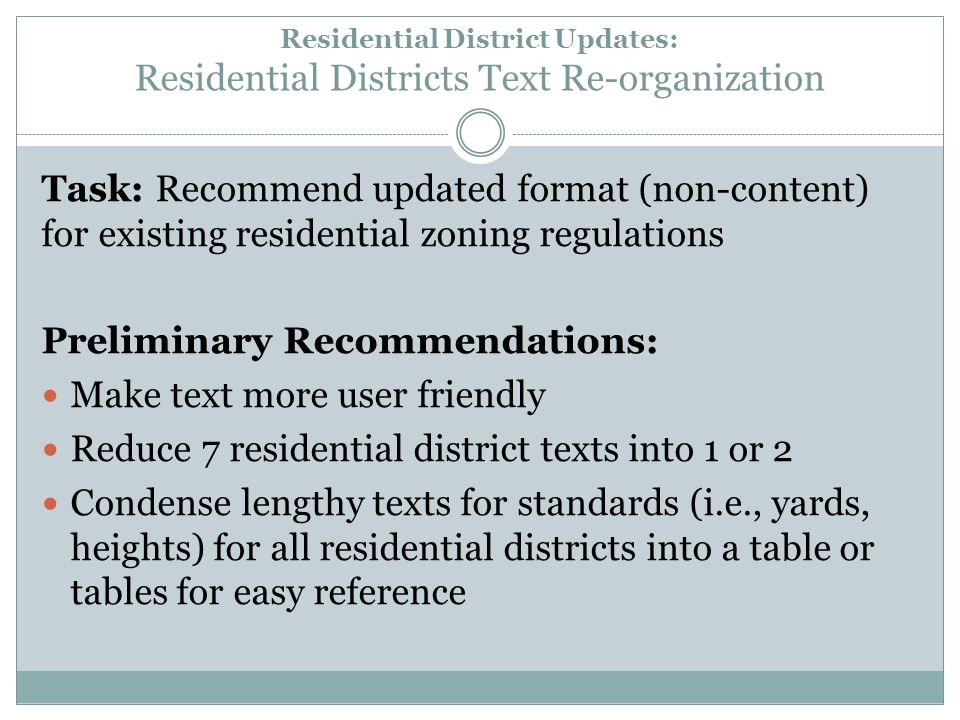Residential District Updates: Residential Districts Text Re-organization Task: Recommend updated format (non-content) for existing residential zoning regulations Preliminary Recommendations: Make text more user friendly Reduce 7 residential district texts into 1 or 2 Condense lengthy texts for standards (i.e., yards, heights) for all residential districts into a table or tables for easy reference