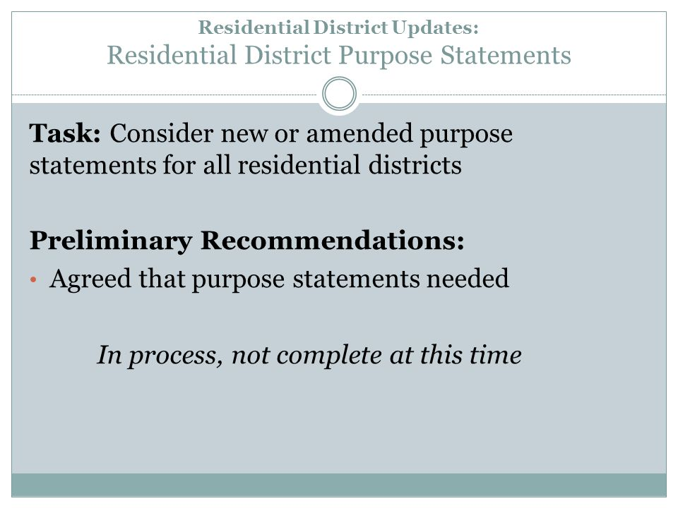 Residential District Updates: Residential District Purpose Statements Task: Consider new or amended purpose statements for all residential districts Preliminary Recommendations: Agreed that purpose statements needed In process, not complete at this time
