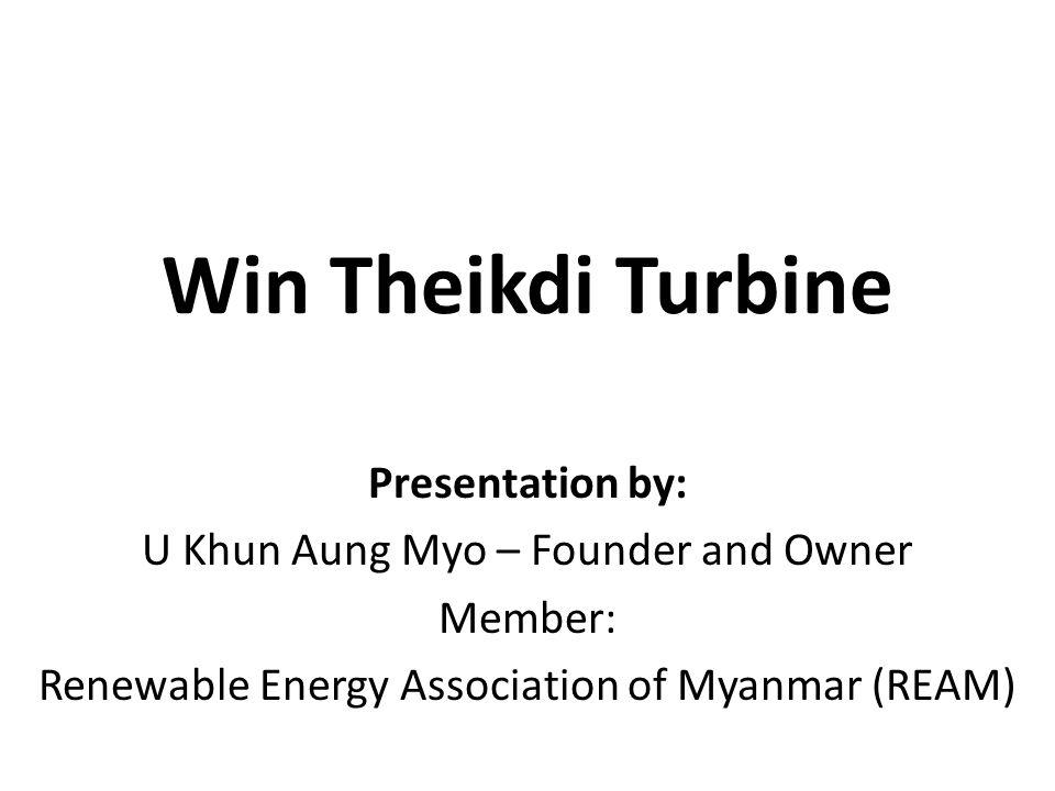 Win Theikdi Turbine Presentation by: U Khun Aung Myo – Founder and Owner Member: Renewable Energy Association of Myanmar (REAM)