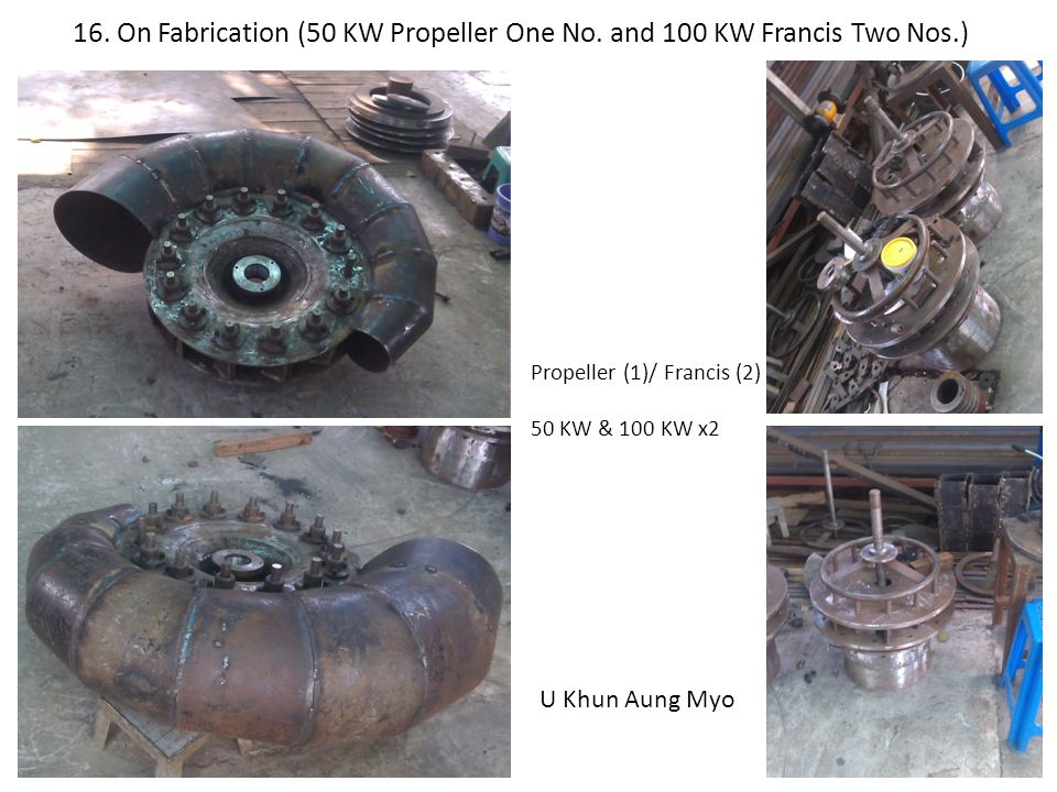 16. On Fabrication (50 KW Propeller One No. and 100 KW Francis Two Nos.) Propeller (1)/ Francis (2) 50 KW & 100 KW x2 U Khun Aung Myo