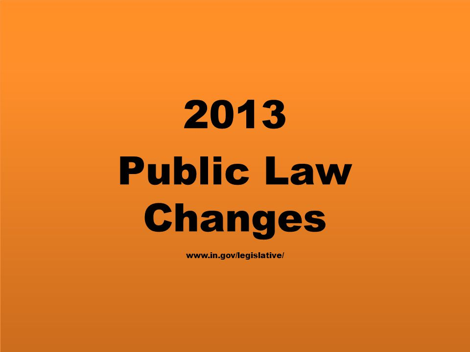 2013 Public Law Changes www.in.gov/legislative/