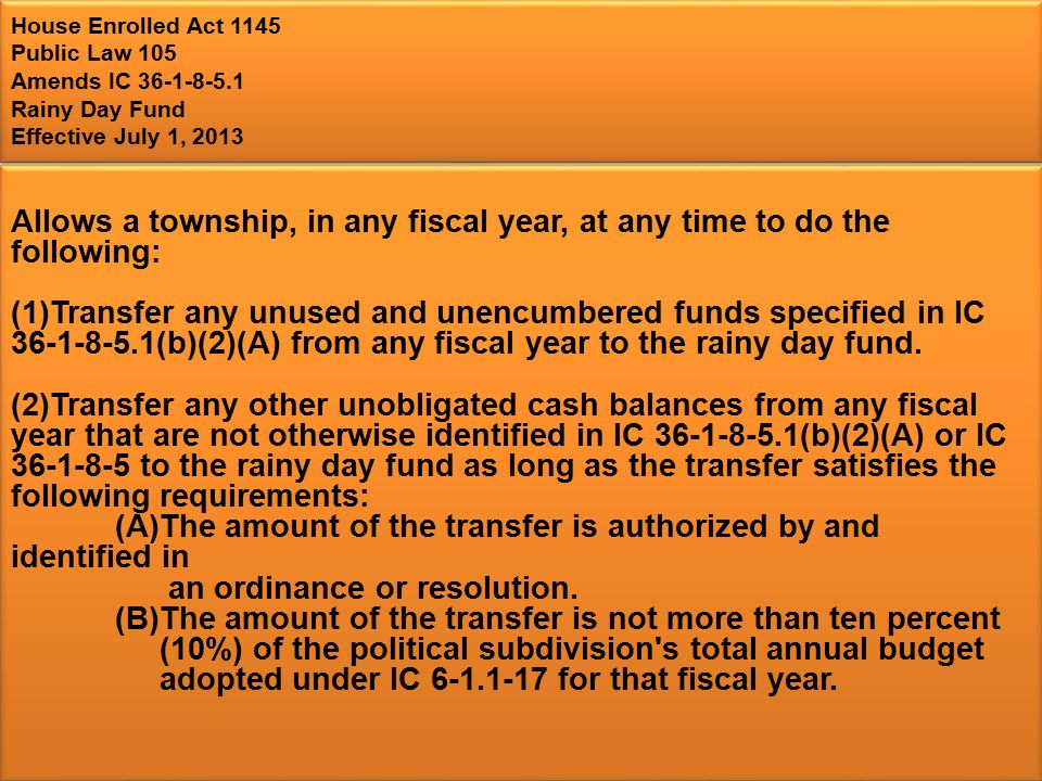 House Enrolled Act 1145 Public Law 105 Amends IC 36-1-8-5.1 Rainy Day Fund Effective July 1, 2013 Allows a township, in any fiscal year, at any time to do the following: (1)Transfer any unused and unencumbered funds specified in IC 36-1-8-5.1(b)(2)(A) from any fiscal year to the rainy day fund.