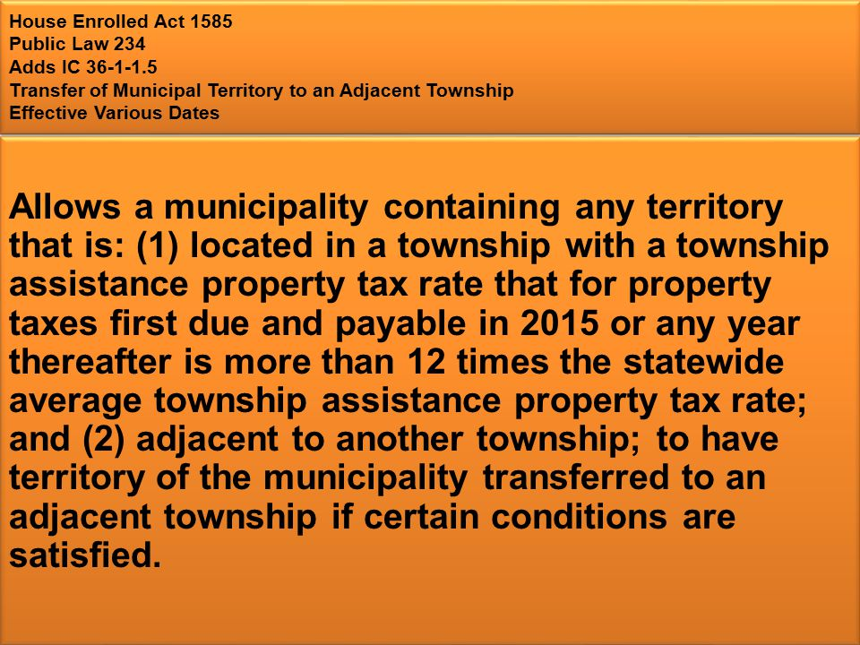 House Enrolled Act 1585 Public Law 234 Adds IC 36-1-1.5 Transfer of Municipal Territory to an Adjacent Township Effective Various Dates Allows a municipality containing any territory that is: (1) located in a township with a township assistance property tax rate that for property taxes first due and payable in 2015 or any year thereafter is more than 12 times the statewide average township assistance property tax rate; and (2) adjacent to another township; to have territory of the municipality transferred to an adjacent township if certain conditions are satisfied.