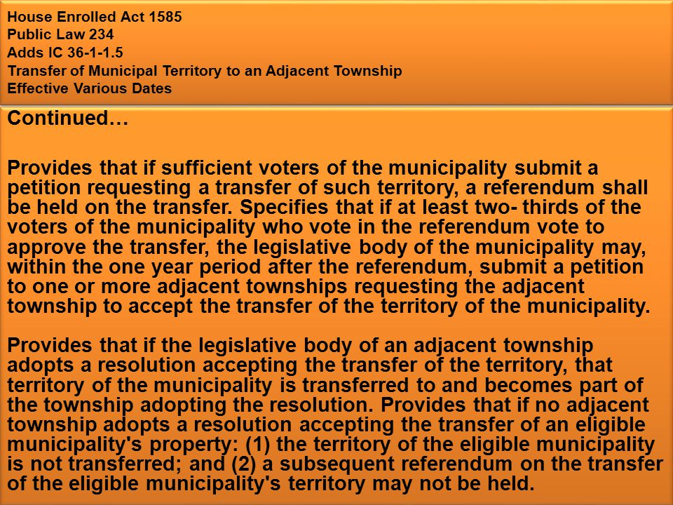 House Enrolled Act 1585 Public Law 234 Adds IC 36-1-1.5 Transfer of Municipal Territory to an Adjacent Township Effective Various Dates Continued… Provides that if sufficient voters of the municipality submit a petition requesting a transfer of such territory, a referendum shall be held on the transfer.