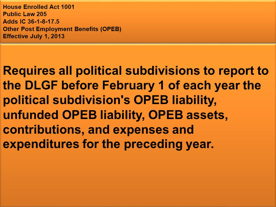 House Enrolled Act 1001 Public Law 205 Adds IC 36-1-8-17.5 Other Post Employment Benefits (OPEB) Effective July 1, 2013 Requires all political subdivisions to report to the DLGF before February 1 of each year the political subdivision s OPEB liability, unfunded OPEB liability, OPEB assets, contributions, and expenses and expenditures for the preceding year.