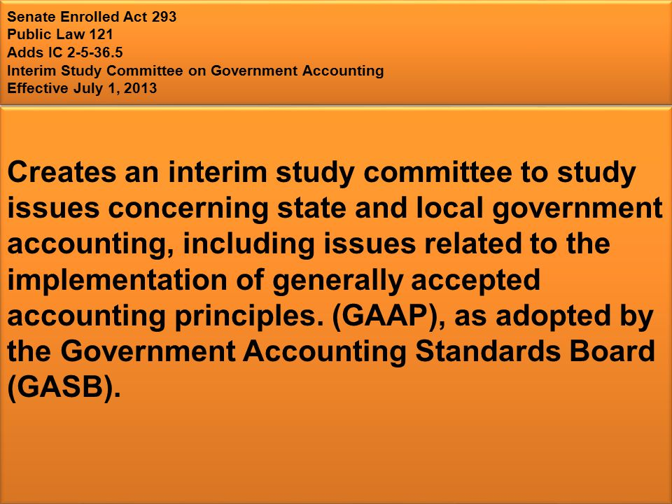 Senate Enrolled Act 293 Public Law 121 Adds IC 2-5-36.5 Interim Study Committee on Government Accounting Effective July 1, 2013 Creates an interim study committee to study issues concerning state and local government accounting, including issues related to the implementation of generally accepted accounting principles.
