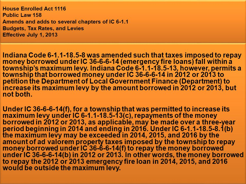House Enrolled Act 1116 Public Law 158 Amends and adds to several chapters of IC 6-1.1 Budgets, Tax Rates, and Levies Effective July 1, 2013 Indiana Code 6-1.1-18.5-8 was amended such that taxes imposed to repay money borrowed under IC 36-6-6-14 (emergency fire loans) fall within a township's maximum levy.