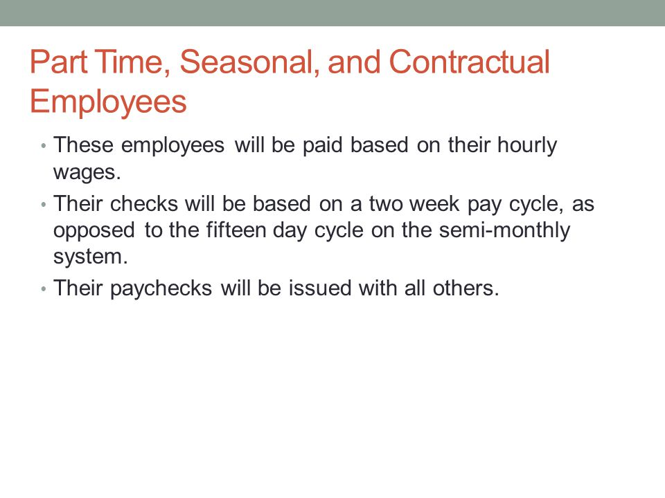Part Time, Seasonal, and Contractual Employees These employees will be paid based on their hourly wages.