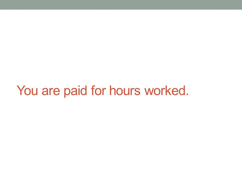 You are paid for hours worked.