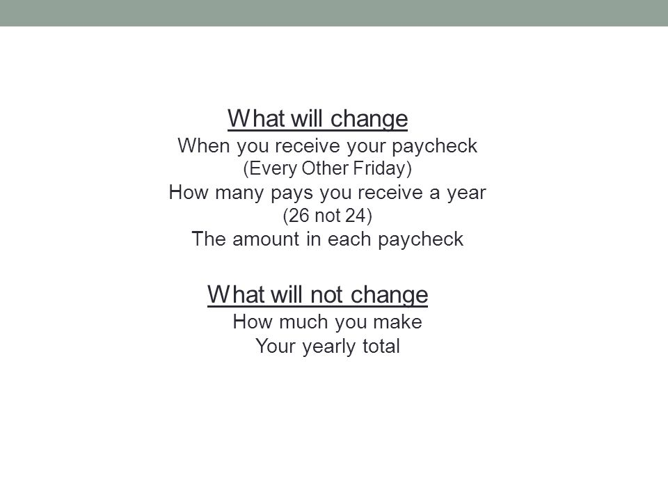 What will change When you receive your paycheck (Every Other Friday) How many pays you receive a year (26 not 24) The amount in each paycheck What will not change How much you make Your yearly total