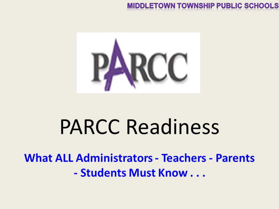 PARCC Readiness What ALL Administrators - Teachers - Parents - Students Must Know...