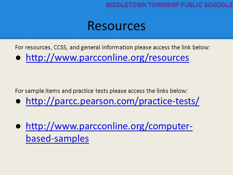 Resources For resources, CCSS, and general information please access the link below: ● http://www.parcconline.org/resources http://www.parcconline.org/resources For sample items and practice tests please access the links below: ● http://parcc.pearson.com/practice-tests/ http://parcc.pearson.com/practice-tests/ ● http://www.parcconline.org/computer- based-samples http://www.parcconline.org/computer- based-samples
