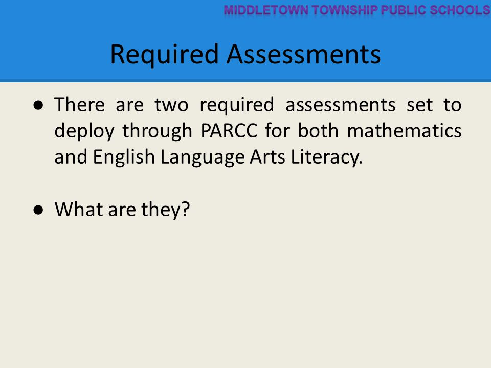 ● There are two required assessments set to deploy through PARCC for both mathematics and English Language Arts Literacy.