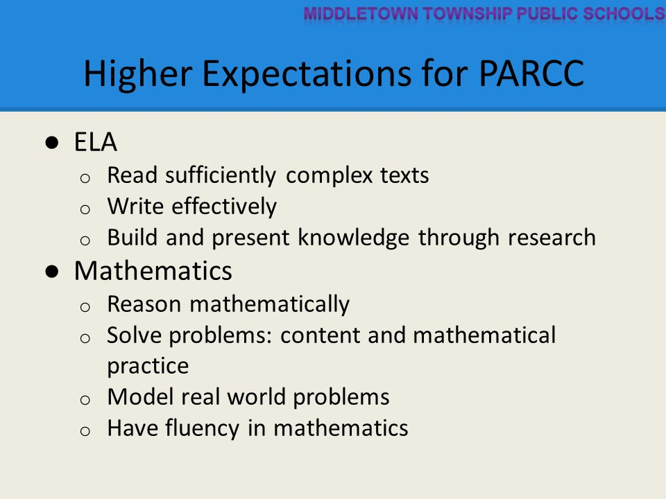Higher Expectations for PARCC ● ELA o Read sufficiently complex texts o Write effectively o Build and present knowledge through research ● Mathematics o Reason mathematically o Solve problems: content and mathematical practice o Model real world problems o Have fluency in mathematics