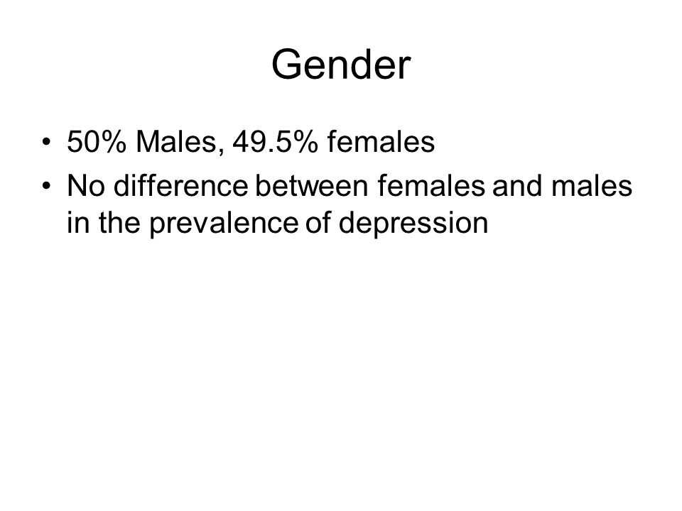 Gender 50% Males, 49.5% females No difference between females and males in the prevalence of depression