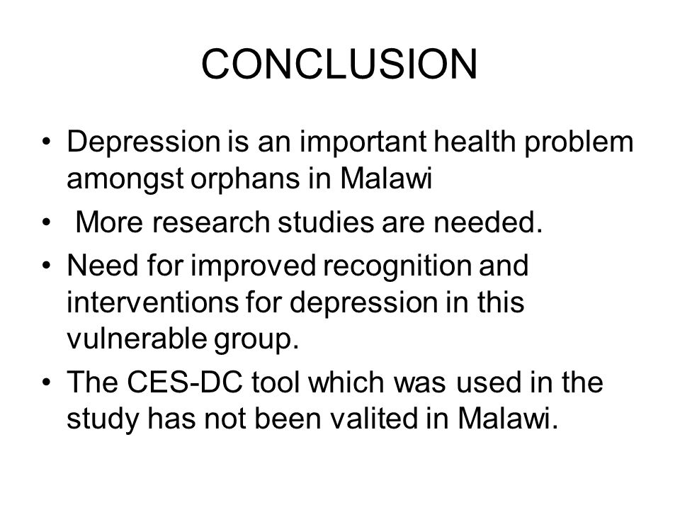 CONCLUSION Depression is an important health problem amongst orphans in Malawi More research studies are needed.