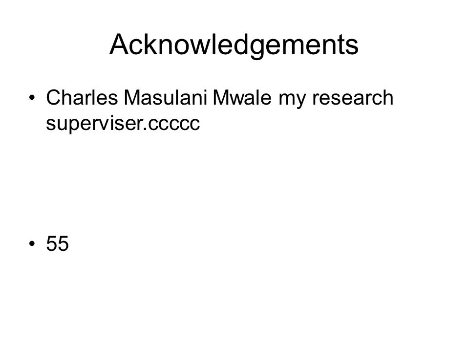 Acknowledgements Charles Masulani Mwale my research superviser.ccccc 55